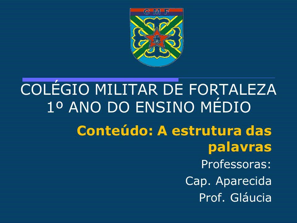 COLÉGIO MILITAR DE FORTALEZA 1º ANO DO ENSINO MÉDIO Conteúdo: A estrutura das palavras Professoras: Cap. Aparecida Prof. Gláucia