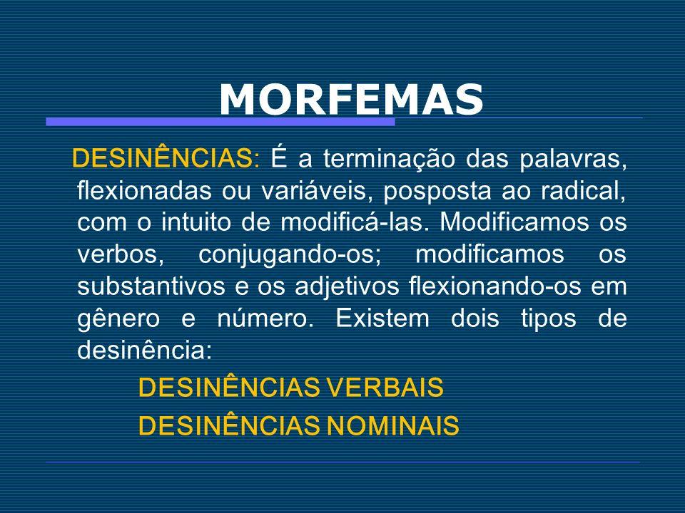MORFEMAS DESINÊNCIAS: É a terminação das palavras, flexionadas ou variáveis, posposta ao radical, com o intuito de modificá-las. Modificamos os verbos