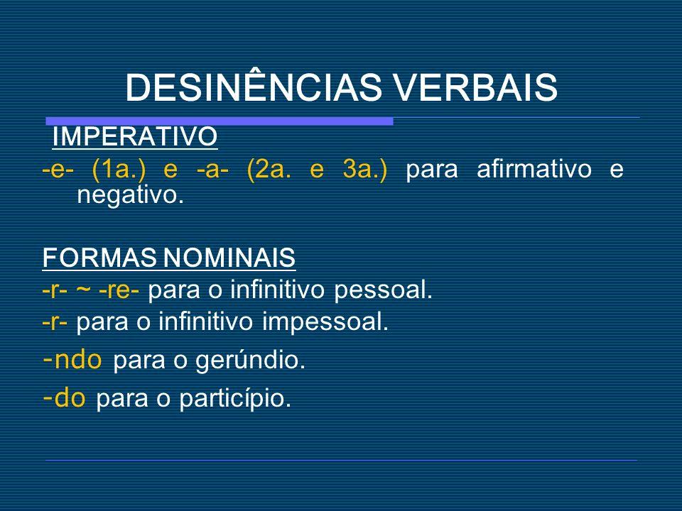 DESINÊNCIAS VERBAIS IMPERATIVO -e- (1a.) e -a- (2a. e 3a.) para afirmativo e negativo. FORMAS NOMINAIS -r- ~ -re- para o infinitivo pessoal. -r- para