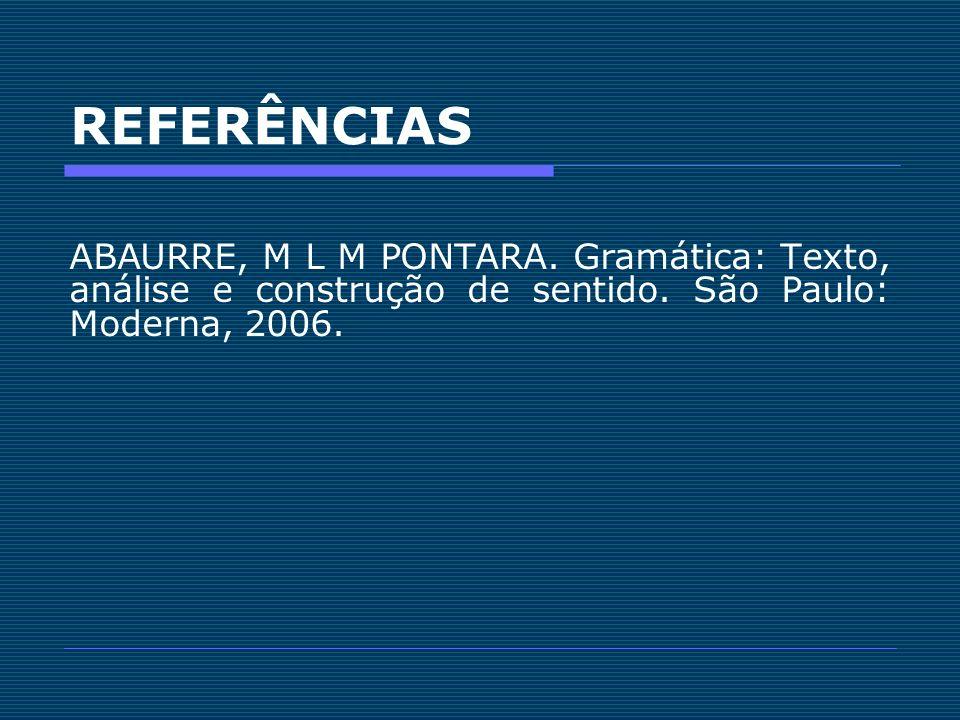 REFERÊNCIAS ABAURRE, M L M PONTARA. Gramática: Texto, análise e construção de sentido. São Paulo: Moderna, 2006.