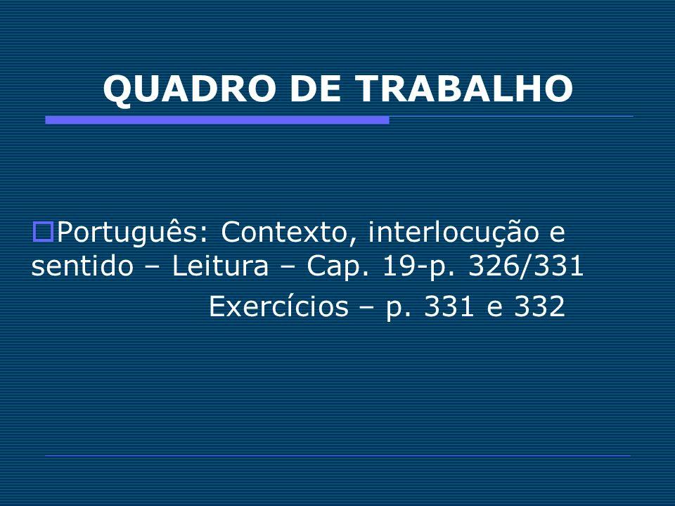QUADRO DE TRABALHO Português: Contexto, interlocução e sentido – Leitura – Cap. 19-p. 326/331 Exercícios – p. 331 e 332