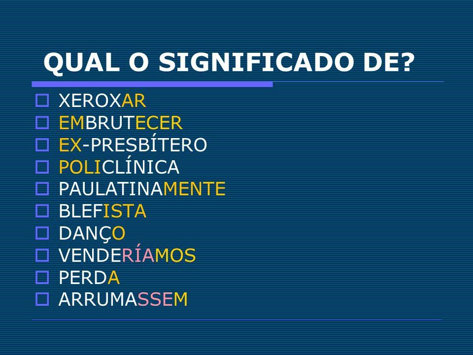 QUAL O SIGNIFICADO DE? XEROXAR EMBRUTECER EX-PRESBÍTERO POLICLÍNICA PAULATINAMENTE BLEFISTA DANÇO VENDERÍAMOS PERDA ARRUMASSEM
