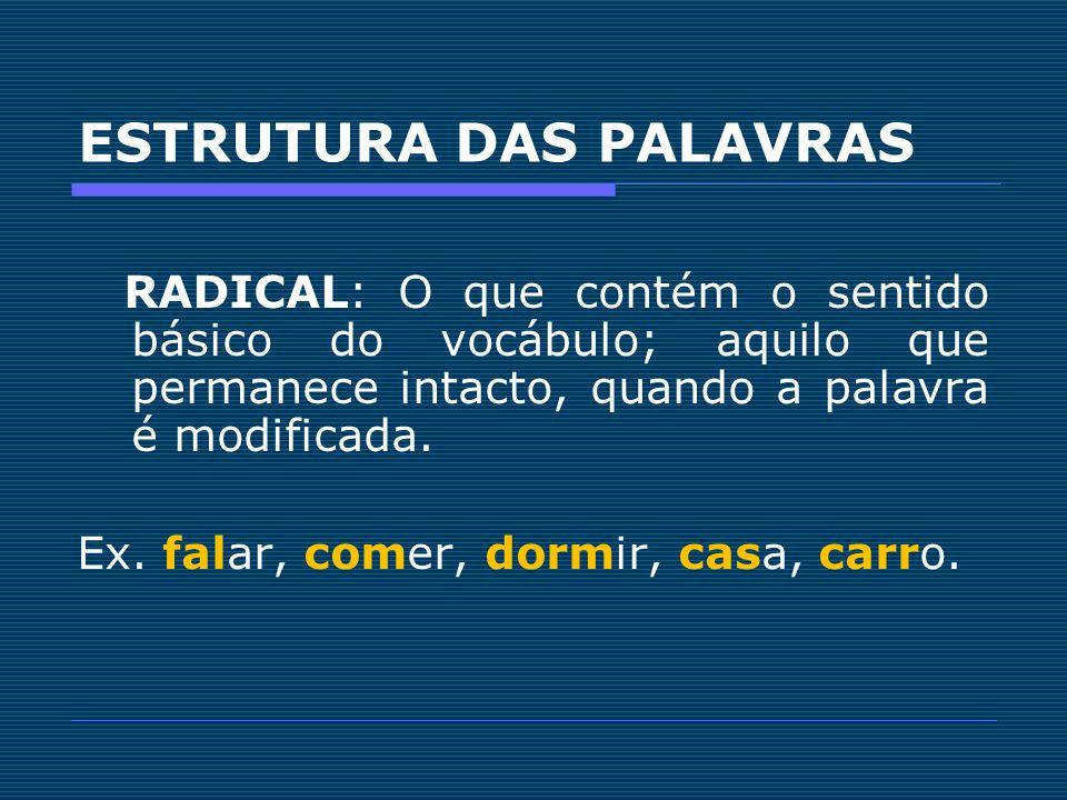 ESTRUTURA DAS PALAVRAS RADICAL: O que contém o sentido básico do vocábulo; aquilo que permanece intacto, quando a palavra é modificada. Ex. falar, com