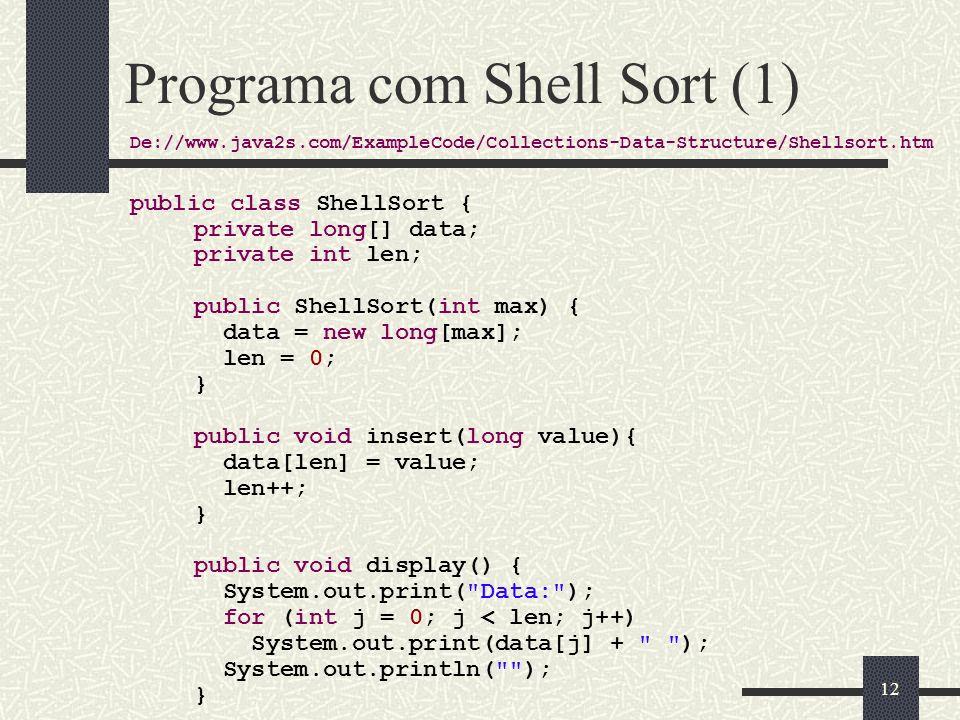 12 Programa com Shell Sort (1) De://www.java2s.com/ExampleCode/Collections-Data-Structure/Shellsort.htm public class ShellSort { private long[] data;