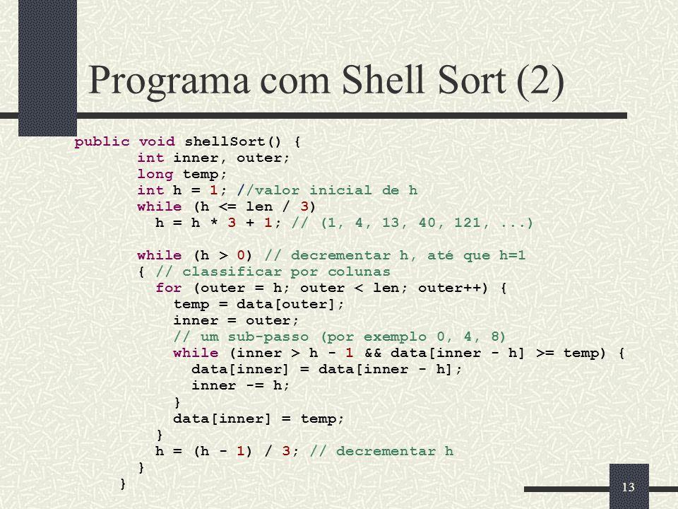 13 Programa com Shell Sort (2) public void shellSort() { int inner, outer; long temp; int h = 1; //valor inicial de h while (h 0) // decrementar h, at