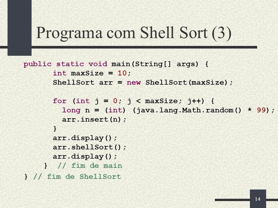 14 Programa com Shell Sort (3) public static void main(String[] args) { int maxSize = 10; ShellSort arr = new ShellSort(maxSize); for (int j = 0; j <