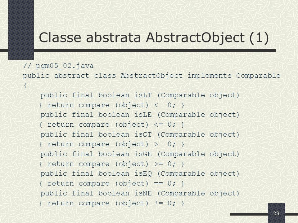 23 Classe abstrata AbstractObject (1) // pgm05_02.java public abstract class AbstractObject implements Comparable { public final boolean isLT (Compara