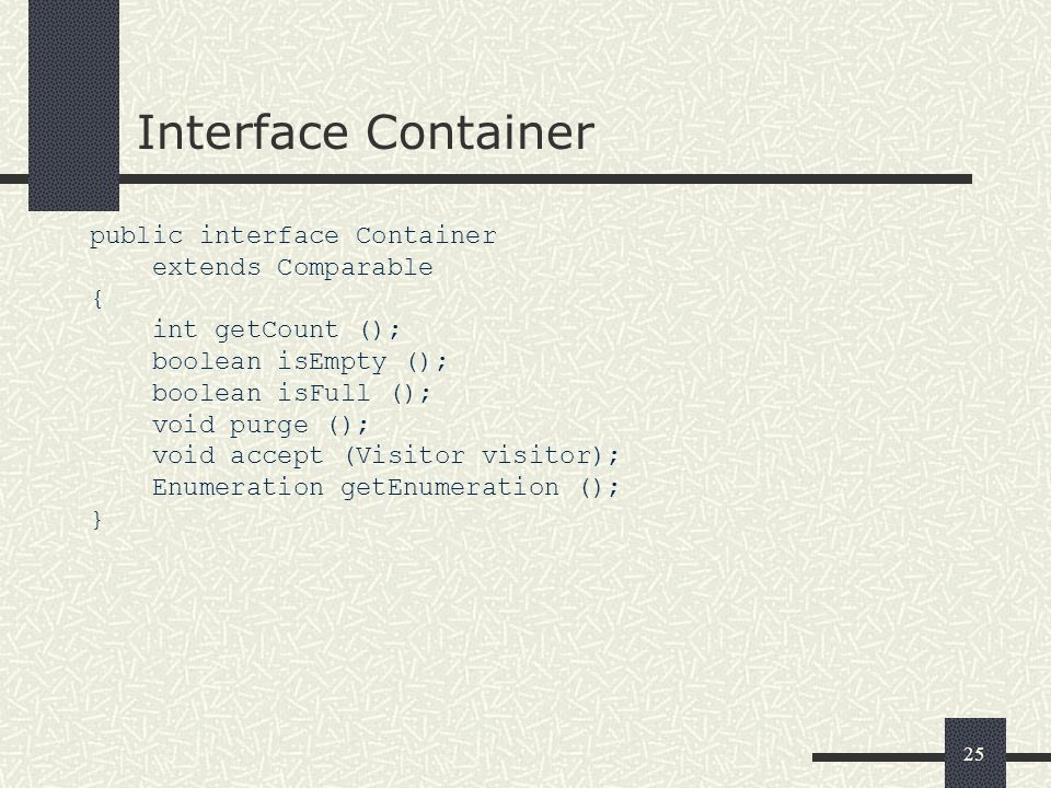 25 Interface Container public interface Container extends Comparable { int getCount (); boolean isEmpty (); boolean isFull (); void purge (); void acc
