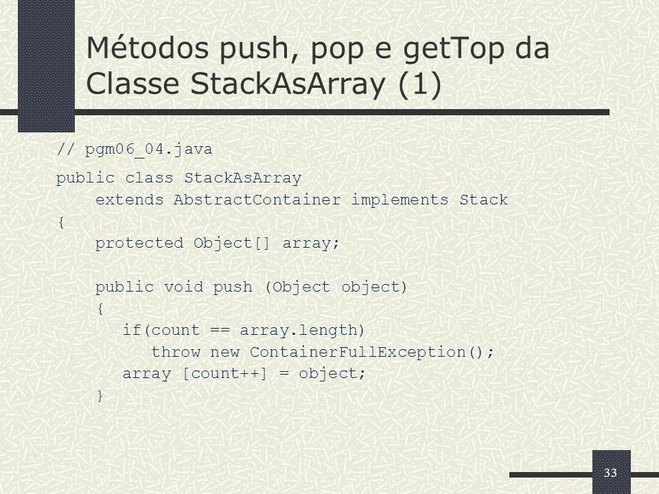 33 Métodos push, pop e getTop da Classe StackAsArray (1) // pgm06_04.java public class StackAsArray extends AbstractContainer implements Stack { prote
