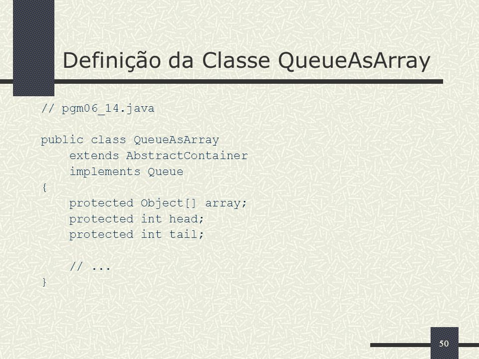50 Definição da Classe QueueAsArray // pgm06_14.java public class QueueAsArray extends AbstractContainer implements Queue { protected Object[] array; protected int head; protected int tail; //...