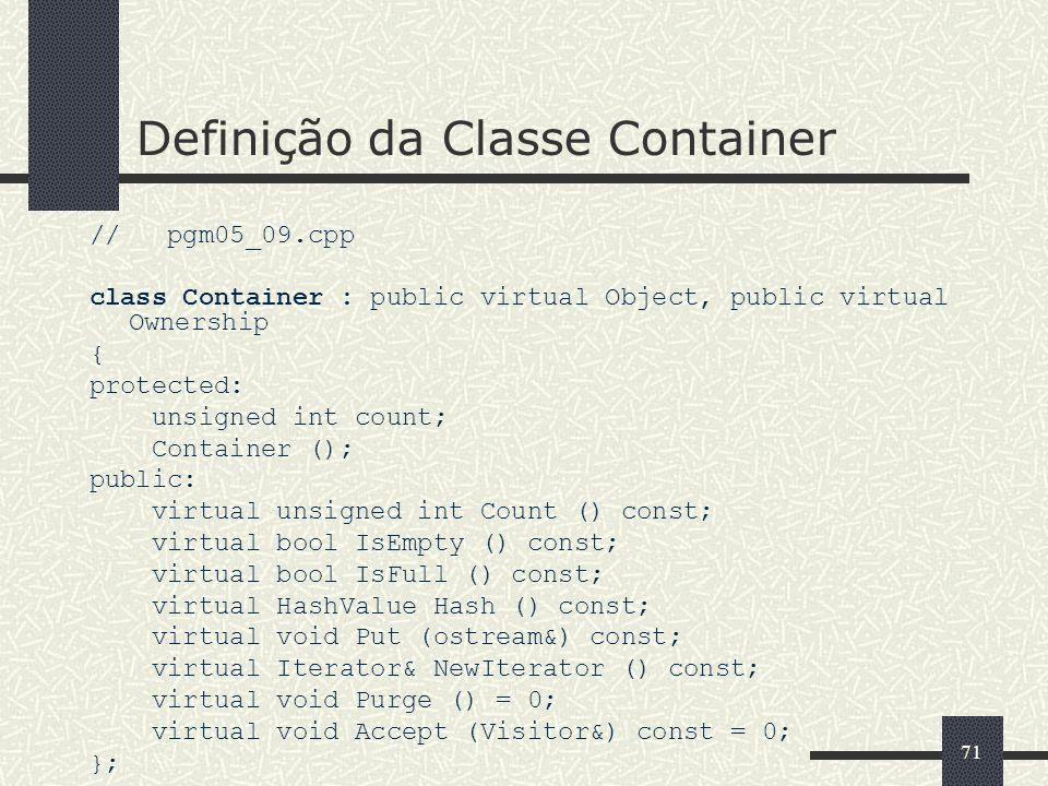 71 Definição da Classe Container // pgm05_09.cpp class Container : public virtual Object, public virtual Ownership { protected: unsigned int count; Co