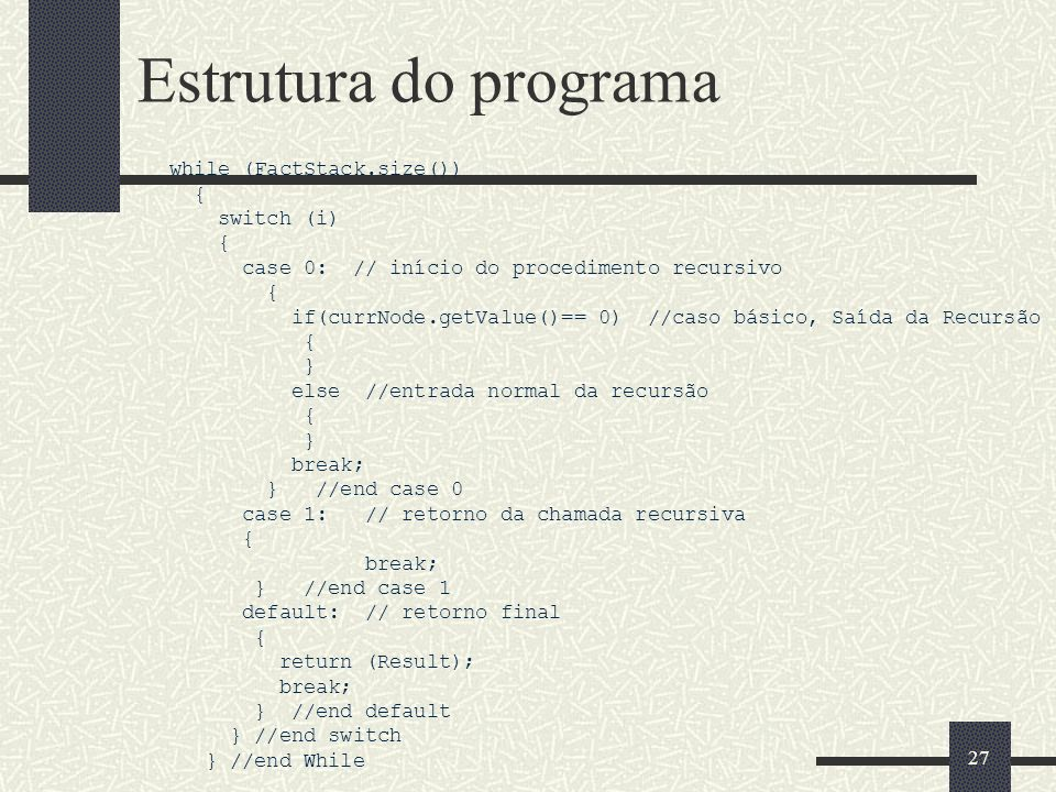 27 Estrutura do programa while (FactStack.size()) { switch (i) { case 0: // início do procedimento recursivo { if(currNode.getValue()== 0) //caso bási