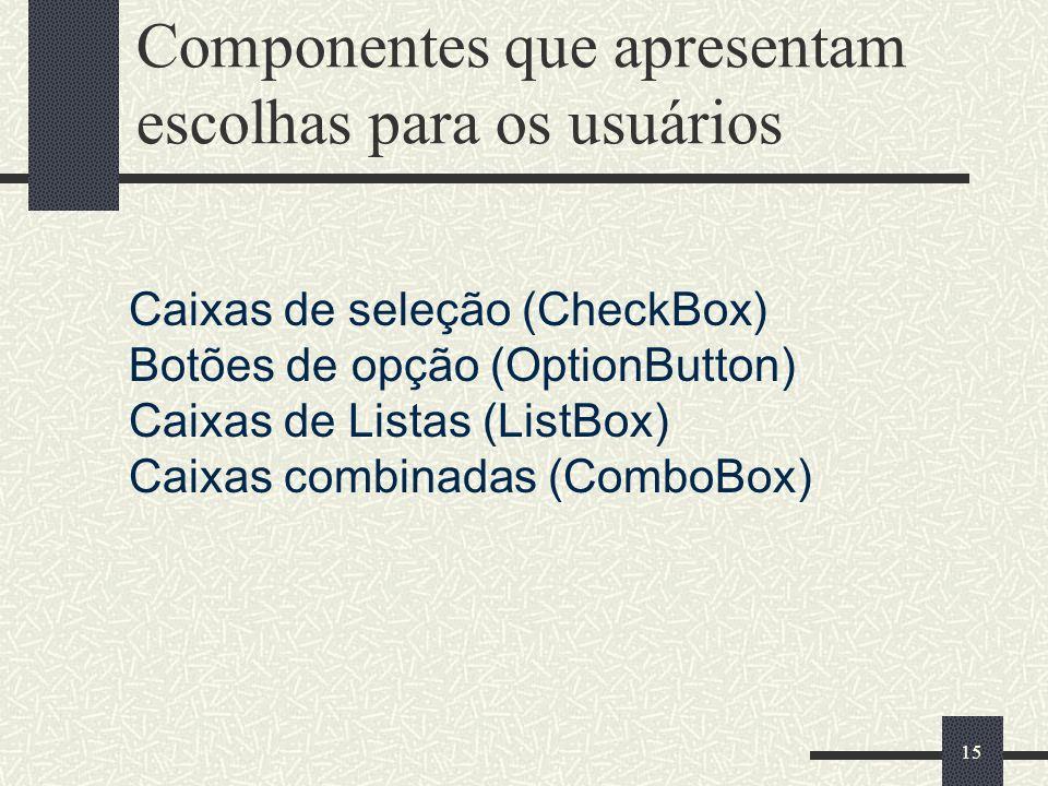 15 Componentes que apresentam escolhas para os usuários Caixas de seleção (CheckBox) Botões de opção (OptionButton) Caixas de Listas (ListBox) Caixas