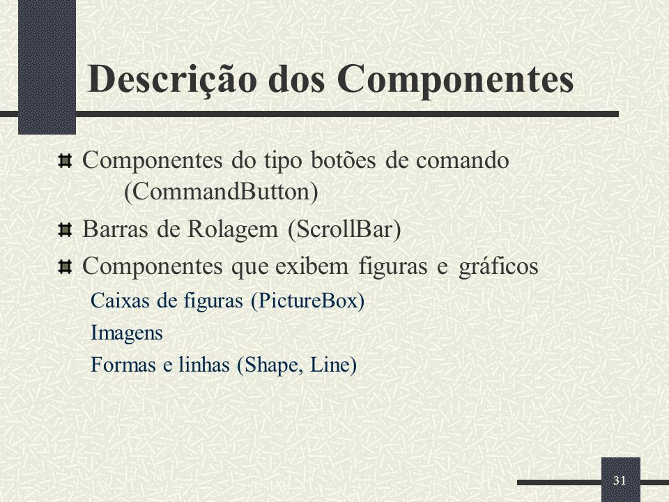 31 Descrição dos Componentes Componentes do tipo botões de comando (CommandButton) Barras de Rolagem (ScrollBar) Componentes que exibem figuras e gráf