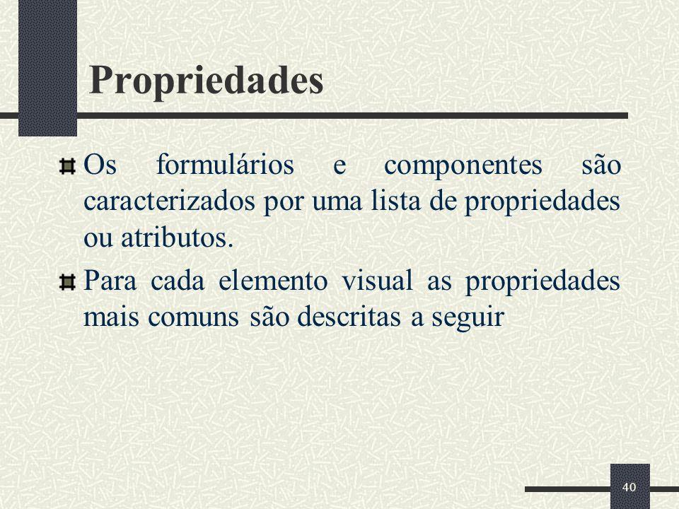 40 Propriedades Os formulários e componentes são caracterizados por uma lista de propriedades ou atributos. Para cada elemento visual as propriedades