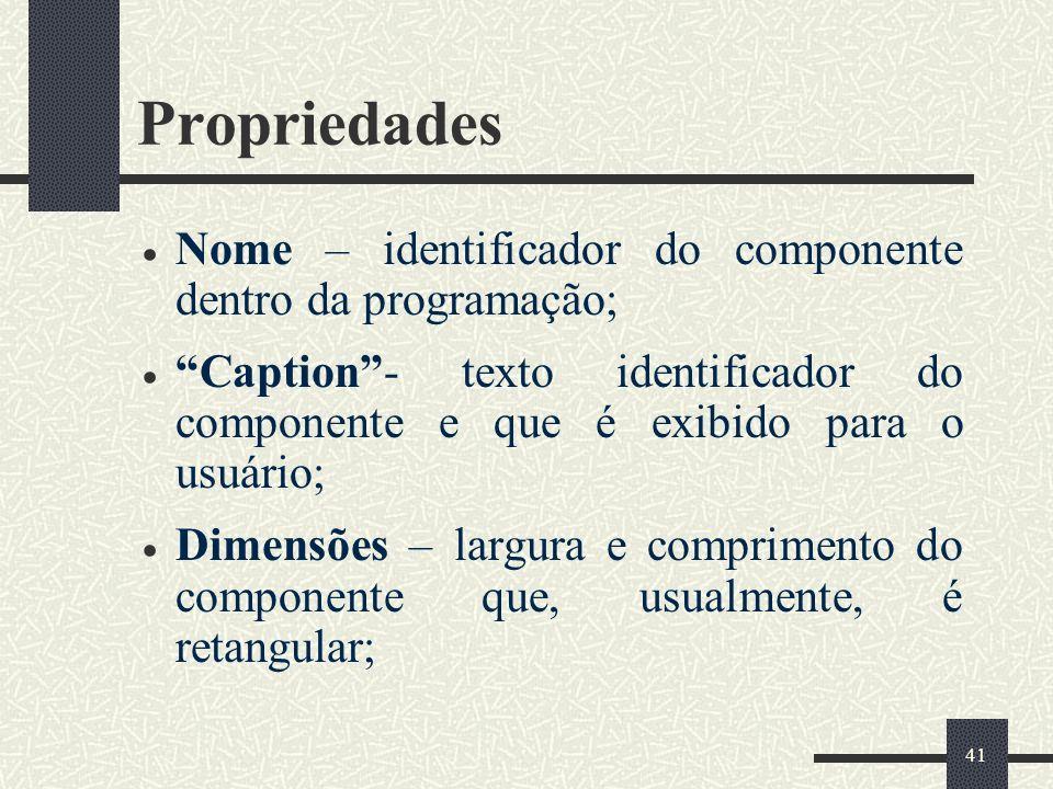 41 Propriedades Nome – identificador do componente dentro da programação; Caption- texto identificador do componente e que é exibido para o usuário; D