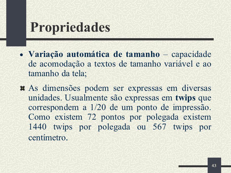 43 Propriedades Variação automática de tamanho – capacidade de acomodação a textos de tamanho variável e ao tamanho da tela; As dimensões podem ser ex
