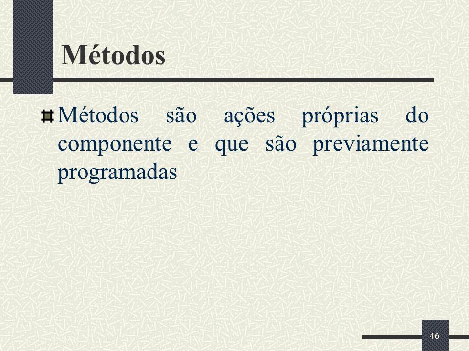 46 Métodos Métodos são ações próprias do componente e que são previamente programadas