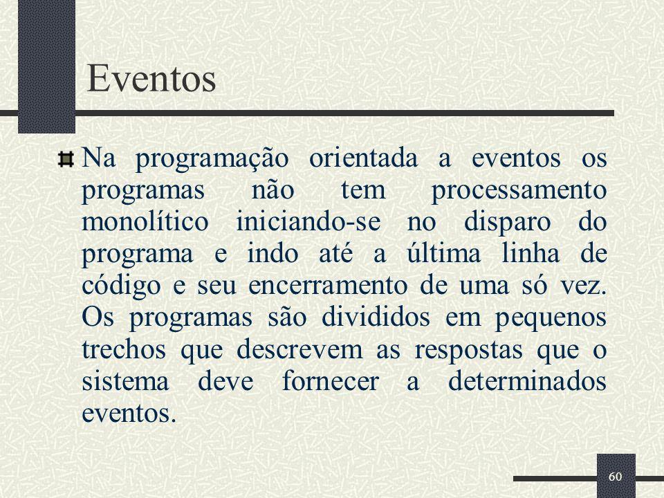 60 Eventos Na programação orientada a eventos os programas não tem processamento monolítico iniciando-se no disparo do programa e indo até a última li