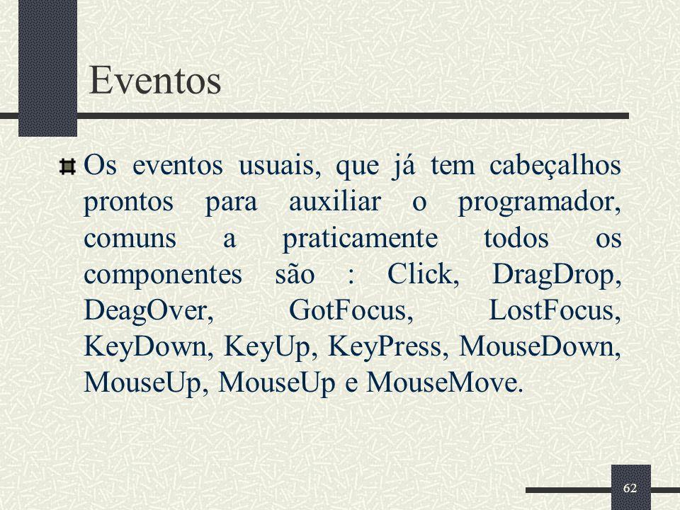 62 Eventos Os eventos usuais, que já tem cabeçalhos prontos para auxiliar o programador, comuns a praticamente todos os componentes são : Click, DragD