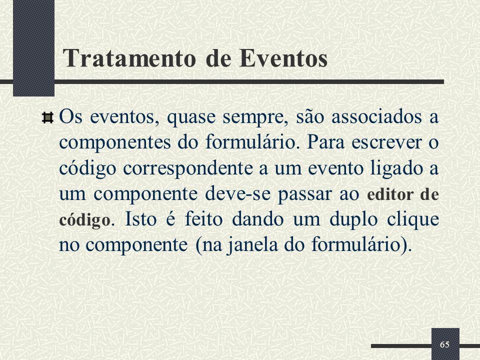 65 Tratamento de Eventos Os eventos, quase sempre, são associados a componentes do formulário. Para escrever o código correspondente a um evento ligad