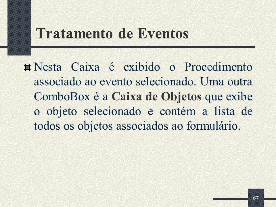 67 Tratamento de Eventos Nesta Caixa é exibido o Procedimento associado ao evento selecionado. Uma outra ComboBox é a Caixa de Objetos que exibe o obj