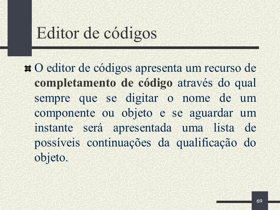 69 Editor de códigos O editor de códigos apresenta um recurso de completamento de código através do qual sempre que se digitar o nome de um componente
