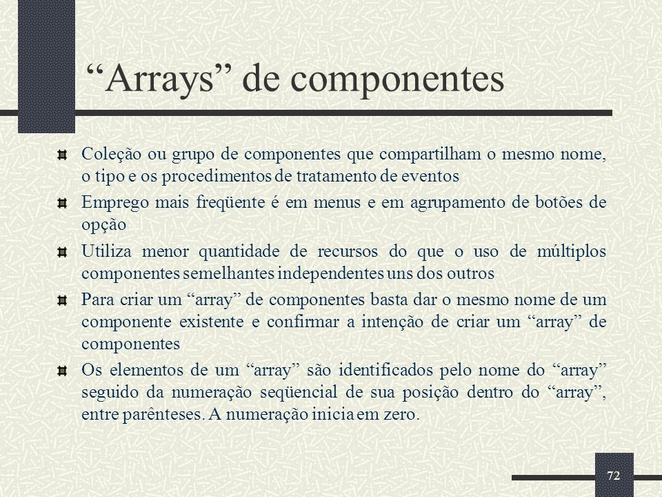 72 Arrays de componentes Coleção ou grupo de componentes que compartilham o mesmo nome, o tipo e os procedimentos de tratamento de eventos Emprego mai