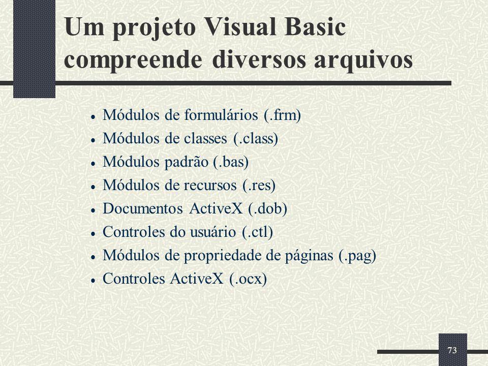 73 Um projeto Visual Basic compreende diversos arquivos Módulos de formulários (.frm) Módulos de classes (.class) Módulos padrão (.bas) Módulos de rec