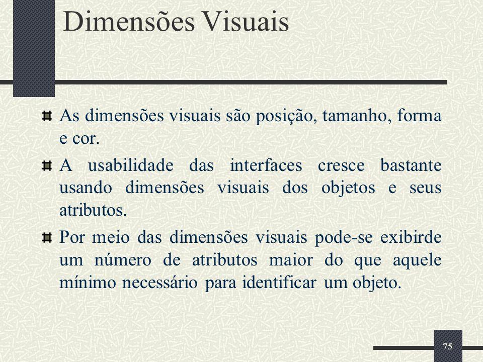 75 Dimensões Visuais As dimensões visuais são posição, tamanho, forma e cor. A usabilidade das interfaces cresce bastante usando dimensões visuais dos