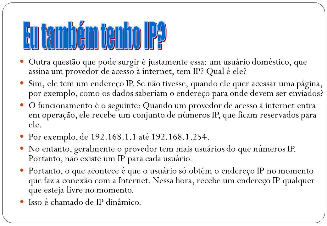 15 Outra questão que pode surgir é justamente essa: um usuário doméstico, que assina um provedor de acesso à internet, tem IP? Qual é ele? Sim, ele te