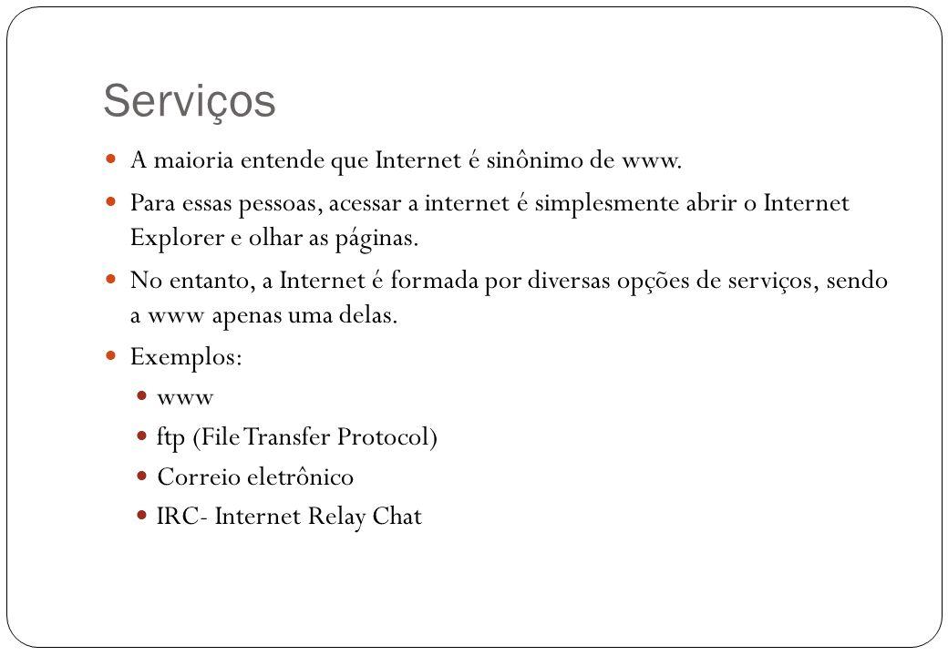Serviços 17 A maioria entende que Internet é sinônimo de www. Para essas pessoas, acessar a internet é simplesmente abrir o Internet Explorer e olhar