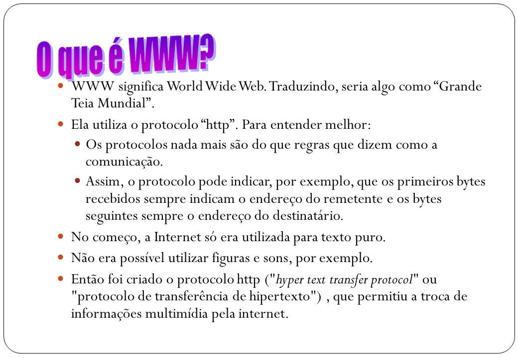 18 WWW significa World Wide Web. Traduzindo, seria algo como Grande Teia Mundial. Ela utiliza o protocolo http. Para entender melhor: Os protocolos na