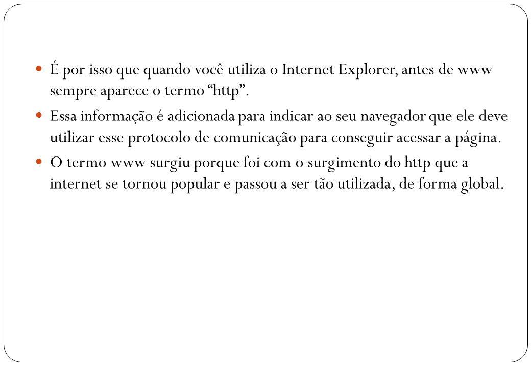 19 É por isso que quando você utiliza o Internet Explorer, antes de www sempre aparece o termo http. Essa informação é adicionada para indicar ao seu