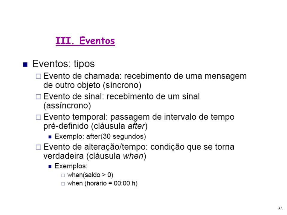 67 Tipos de Eventos: -Externos: sistema e atores -Internos: objetos no interior do sistema III. Eventos