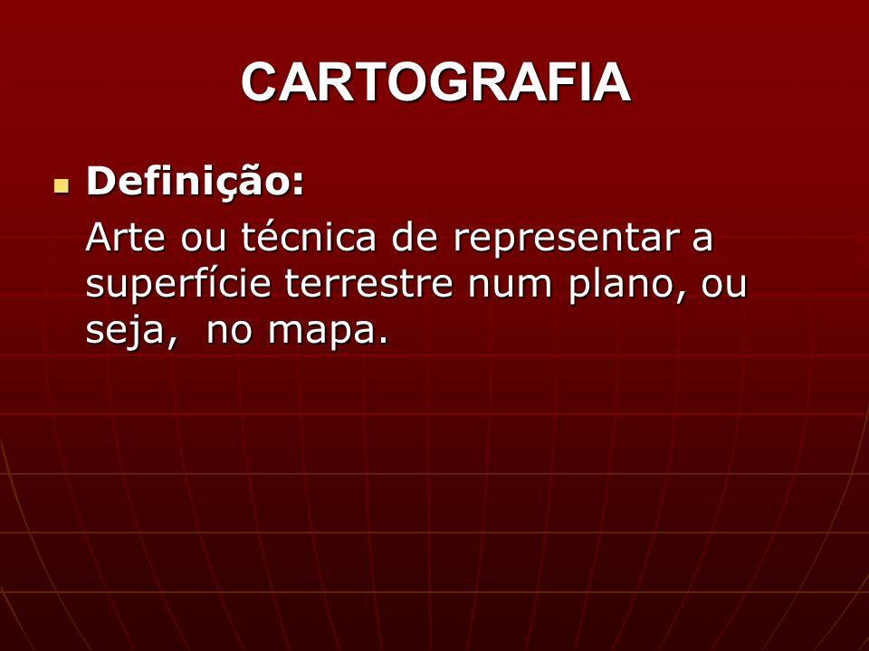 CARTOGRAFIA Definição: Definição: Arte ou técnica de representar a superfície terrestre num plano, ou seja, no mapa.