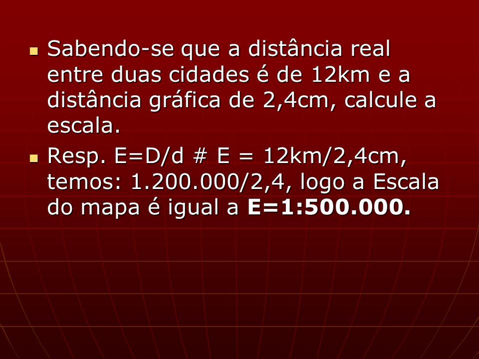 Sabendo-se que a distância real entre duas cidades é de 12km e a distância gráfica de 2,4cm, calcule a escala. Sabendo-se que a distância real entre d
