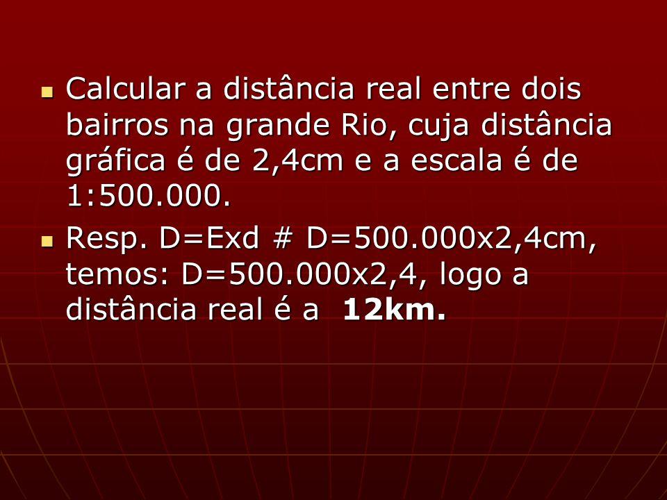 Calcular a distância real entre dois bairros na grande Rio, cuja distância gráfica é de 2,4cm e a escala é de 1:500.000. Calcular a distância real ent