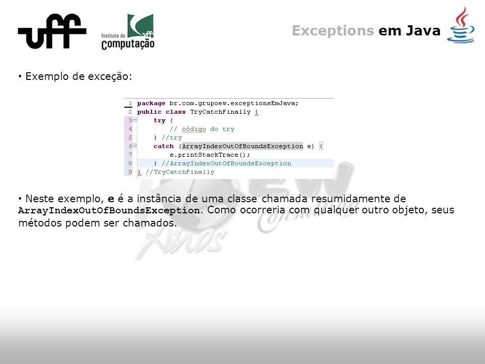 Exceptions em Java Exemplo de exceção: Neste exemplo, e é a instância de uma classe chamada resumidamente de ArrayIndexOutOfBoundsException.