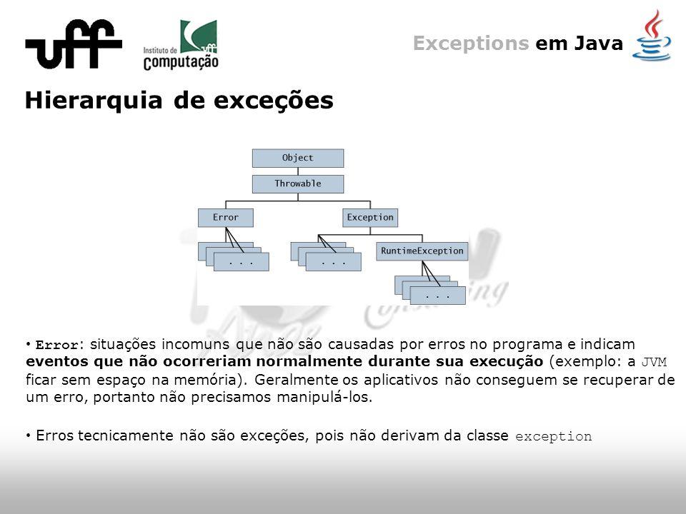 Exceptions em Java Hierarquia de exceções Error : situações incomuns que não são causadas por erros no programa e indicam eventos que não ocorreriam normalmente durante sua execução (exemplo: a JVM ficar sem espaço na memória).