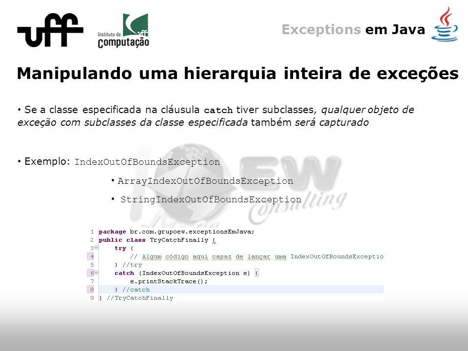 Exceptions em Java Manipulando uma hierarquia inteira de exceções Se a classe especificada na cláusula catch tiver subclasses, qualquer objeto de exceção com subclasses da classe especificada também será capturado Exemplo: IndexOutOfBoundsException ArrayIndexOutOfBoundsException StringIndexOutOfBoundsException