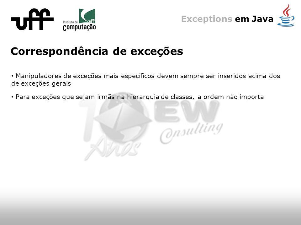Exceptions em Java Correspondência de exceções Manipuladores de exceções mais específicos devem sempre ser inseridos acima dos de exceções gerais Para exceções que sejam irmãs na hierarquia de classes, a ordem não importa