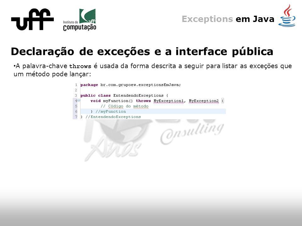 Exceptions em Java Declaração de exceções e a interface pública A palavra-chave throws é usada da forma descrita a seguir para listar as exceções que um método pode lançar:
