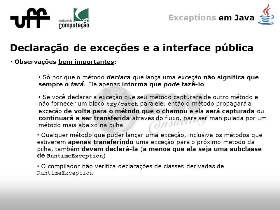 Exceptions em Java Declaração de exceções e a interface pública O compilador não verifica declarações de classes derivadas de RuntimeException Só por que o método declara que lança uma exceção não significa que sempre o fará.