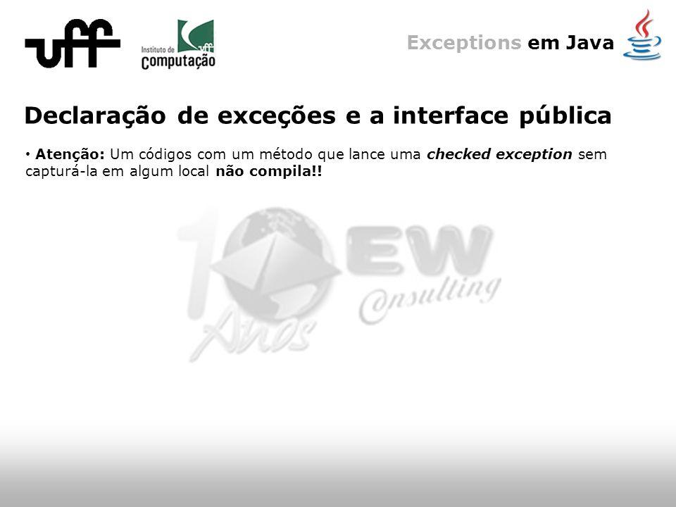 Exceptions em Java Declaração de exceções e a interface pública Atenção: Um códigos com um método que lance uma checked exception sem capturá-la em algum local não compila!!