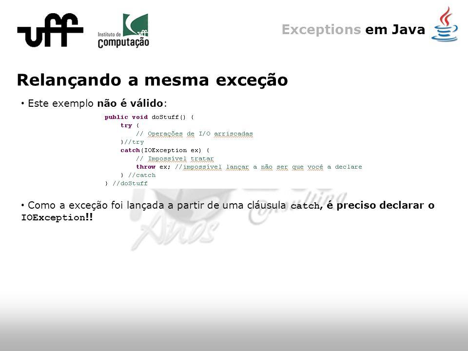 Exceptions em Java Relançando a mesma exceção Este exemplo não é válido: Como a exceção foi lançada a partir de uma cláusula catch, é preciso declarar o IOException !!