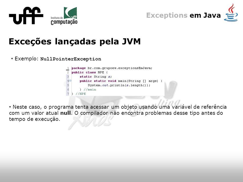 Exceptions em Java Exceções lançadas pela JVM Exemplo: NullPointerException Neste caso, o programa tenta acessar um objeto usando uma variável de referência com um valor atual null.