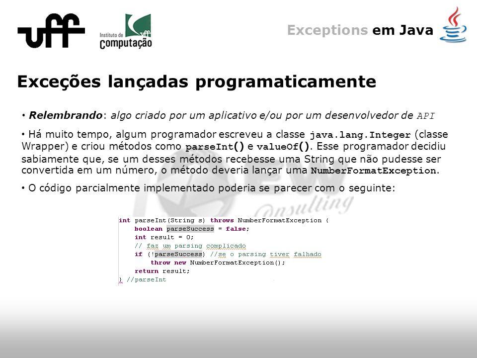 Exceptions em Java Exceções lançadas programaticamente Relembrando: algo criado por um aplicativo e/ou por um desenvolvedor de API Há muito tempo, algum programador escreveu a classe java.lang.Integer (classe Wrapper) e criou métodos como parseInt () e valueOf ().