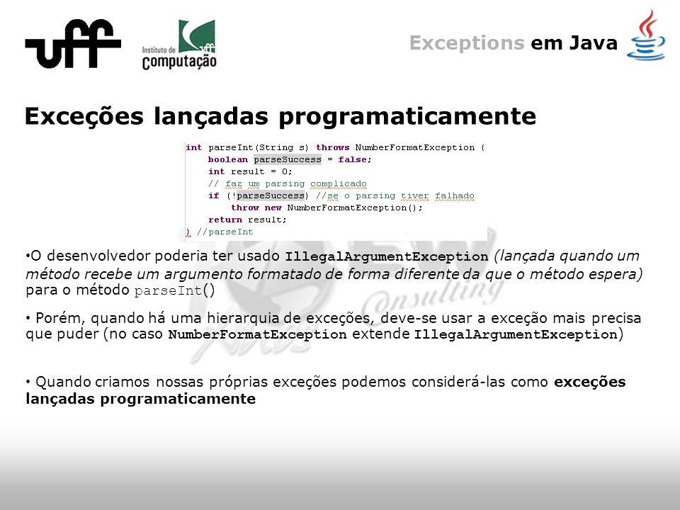 Exceptions em Java Exceções lançadas programaticamente O desenvolvedor poderia ter usado IllegalArgumentException (lançada quando um método recebe um argumento formatado de forma diferente da que o método espera) para o método parseInt () Quando criamos nossas próprias exceções podemos considerá-las como exceções lançadas programaticamente Porém, quando há uma hierarquia de exceções, deve-se usar a exceção mais precisa que puder (no caso NumberFormatException extende IllegalArgumentException )