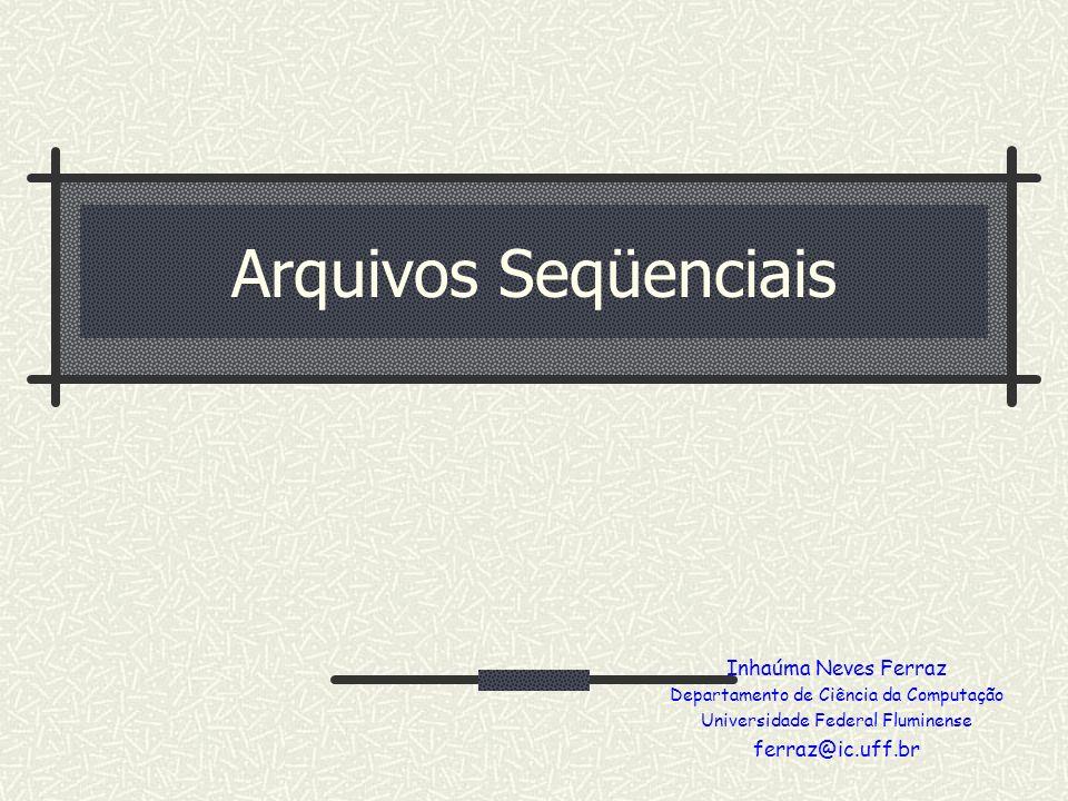 Arquivos Seqüenciais Inhaúma Neves Ferraz Departamento de Ciência da Computação Universidade Federal Fluminense ferraz@ic.uff.br